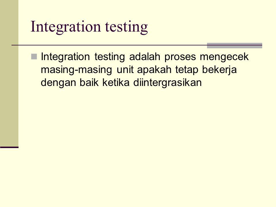 Integration testing Integration testing adalah proses mengecek masing-masing unit apakah tetap bekerja dengan baik ketika diintergrasikan