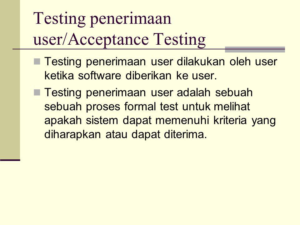 Testing penerimaan user/Acceptance Testing Testing penerimaan user dilakukan oleh user ketika software diberikan ke user. Testing penerimaan user adal