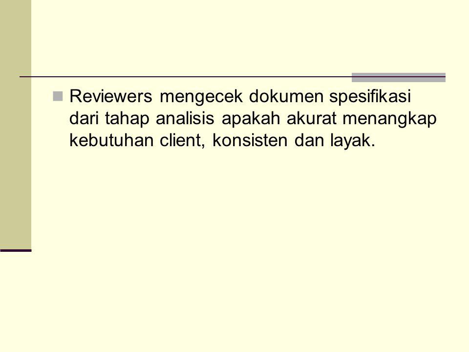 Reviewers mengecek dokumen spesifikasi dari tahap analisis apakah akurat menangkap kebutuhan client, konsisten dan layak.
