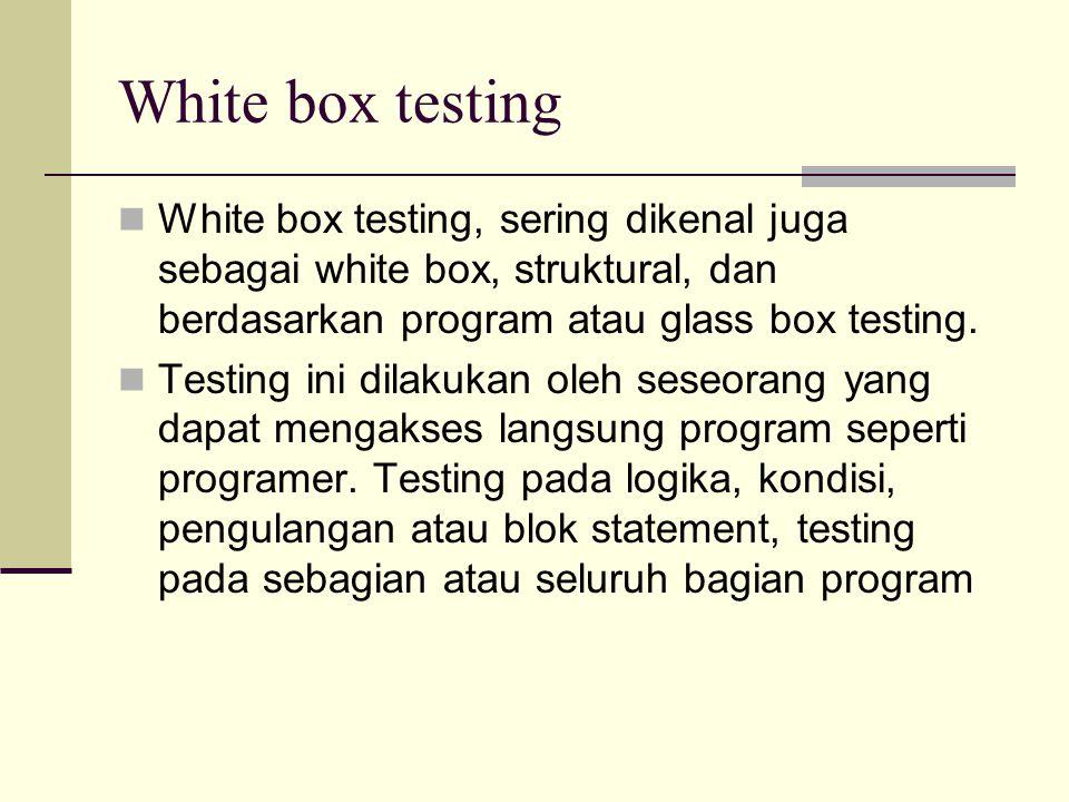 White box testing White box testing, sering dikenal juga sebagai white box, struktural, dan berdasarkan program atau glass box testing. Testing ini di
