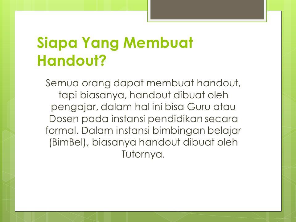 Siapa Yang Membuat Handout? Semua orang dapat membuat handout, tapi biasanya, handout dibuat oleh pengajar, dalam hal ini bisa Guru atau Dosen pada in