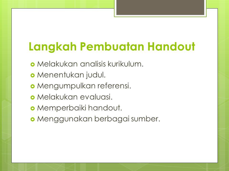Langkah Pembuatan Handout  Melakukan analisis kurikulum.  Menentukan judul.  Mengumpulkan referensi.  Melakukan evaluasi.  Memperbaiki handout. 