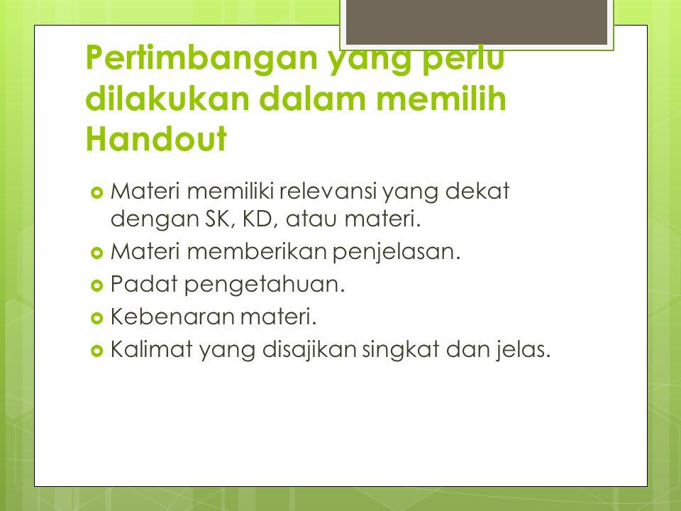 Pertimbangan yang perlu dilakukan dalam memilih Handout  Materi memiliki relevansi yang dekat dengan SK, KD, atau materi.  Materi memberikan penjela