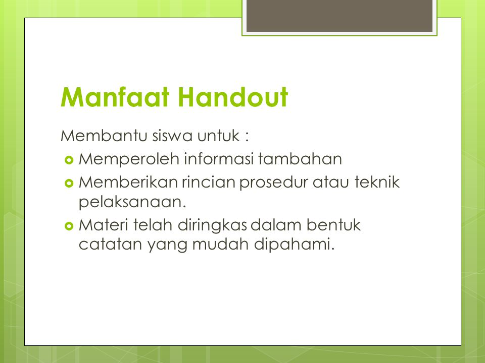 Manfaat Handout Membantu siswa untuk :  Memperoleh informasi tambahan  Memberikan rincian prosedur atau teknik pelaksanaan.  Materi telah diringkas