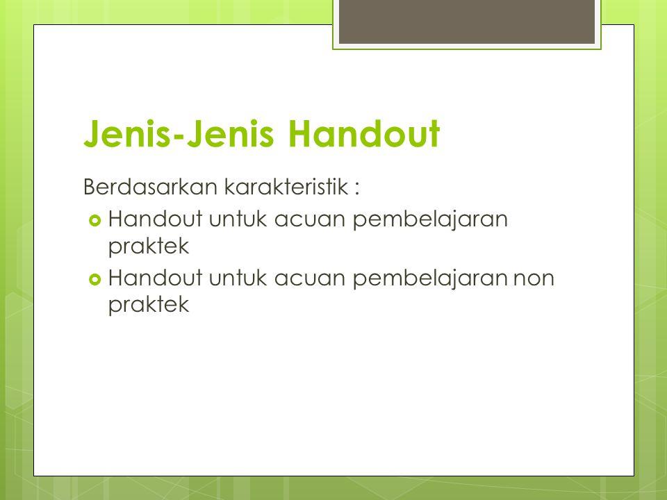 Jenis-Jenis Handout Berdasarkan karakteristik :  Handout untuk acuan pembelajaran praktek  Handout untuk acuan pembelajaran non praktek