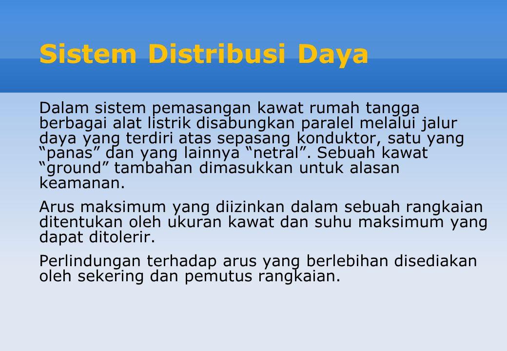 Sistem Distribusi Daya Dalam sistem pemasangan kawat rumah tangga berbagai alat listrik disabungkan paralel melalui jalur daya yang terdiri atas sepas