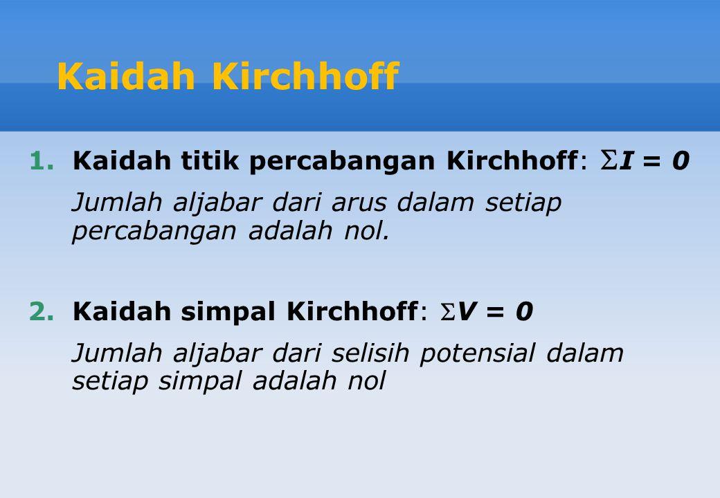 Kaidah Kirchhoff 1.Kaidah titik percabangan Kirchhoff:  I = 0 Jumlah aljabar dari arus dalam setiap percabangan adalah nol. 2.Kaidah simpal Kirchhoff
