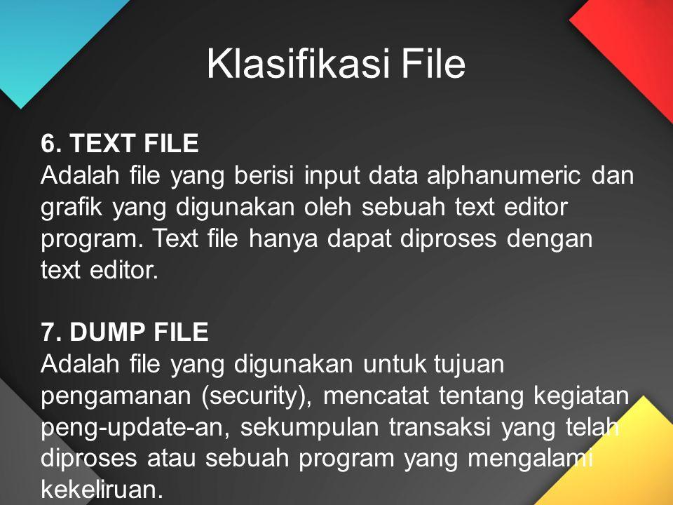 6. TEXT FILE Adalah file yang berisi input data alphanumeric dan grafik yang digunakan oleh sebuah text editor program. Text file hanya dapat diproses