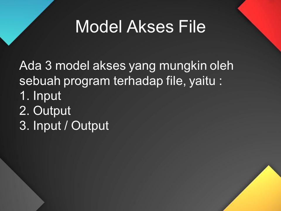Model Akses File Ada 3 model akses yang mungkin oleh sebuah program terhadap file, yaitu : 1. Input 2. Output 3. Input / Output
