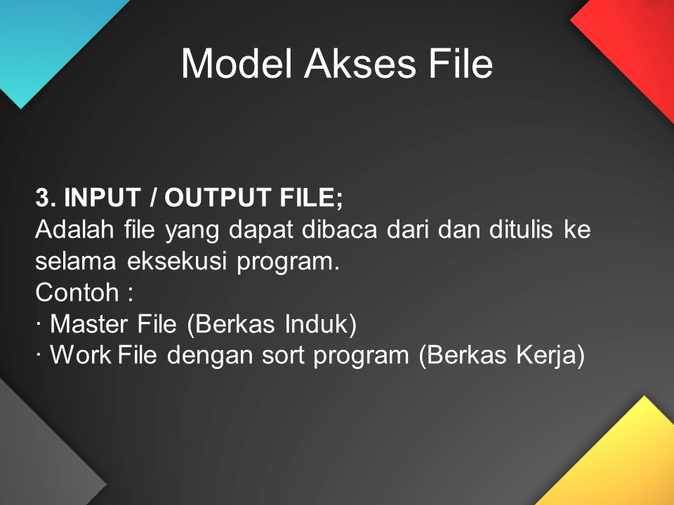 3. INPUT / OUTPUT FILE; Adalah file yang dapat dibaca dari dan ditulis ke selama eksekusi program. Contoh : · Master File (Berkas Induk) · Work File d