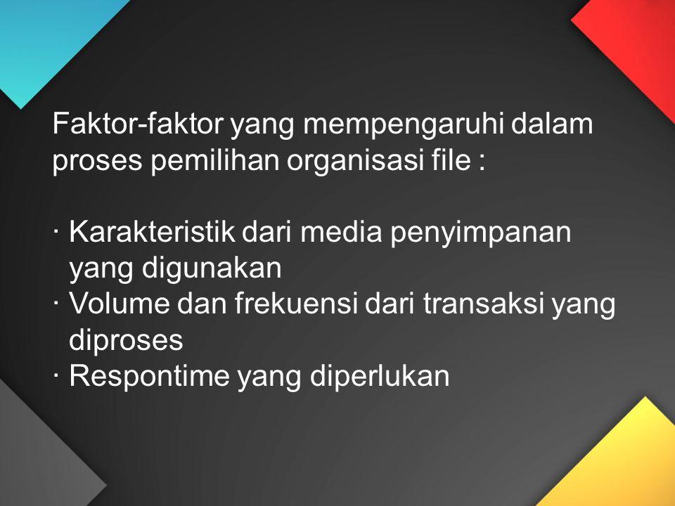 Faktor-faktor yang mempengaruhi dalam proses pemilihan organisasi file : · Karakteristik dari media penyimpanan yang digunakan · Volume dan frekuensi