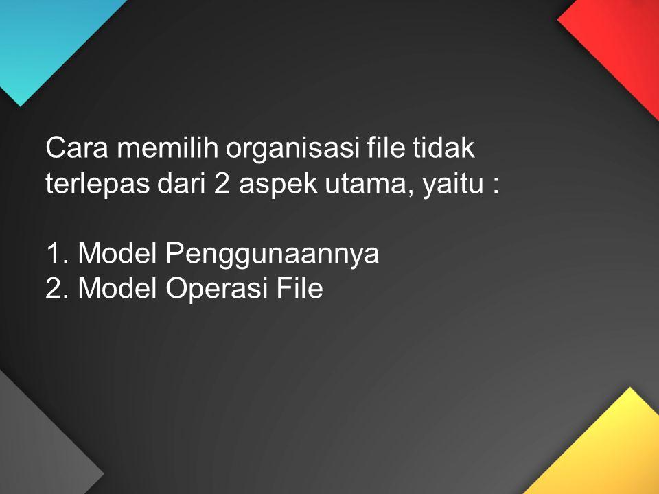 Cara memilih organisasi file tidak terlepas dari 2 aspek utama, yaitu : 1. Model Penggunaannya 2. Model Operasi File
