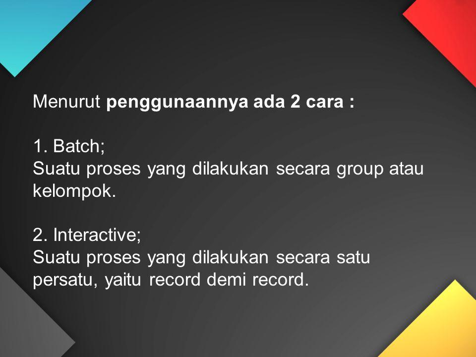 Menurut penggunaannya ada 2 cara : 1. Batch; Suatu proses yang dilakukan secara group atau kelompok. 2. Interactive; Suatu proses yang dilakukan secar