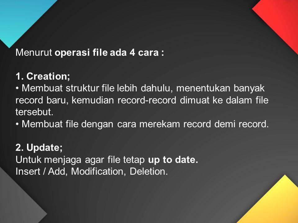 Menurut operasi file ada 4 cara : 1. Creation; Membuat struktur file lebih dahulu, menentukan banyak record baru, kemudian record-record dimuat ke dal