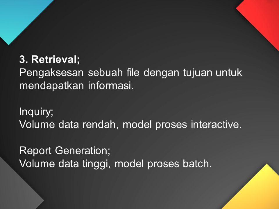 3. Retrieval; Pengaksesan sebuah file dengan tujuan untuk mendapatkan informasi. Inquiry; Volume data rendah, model proses interactive. Report Generat