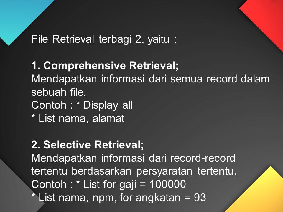 File Retrieval terbagi 2, yaitu : 1. Comprehensive Retrieval; Mendapatkan informasi dari semua record dalam sebuah file. Contoh : * Display all * List