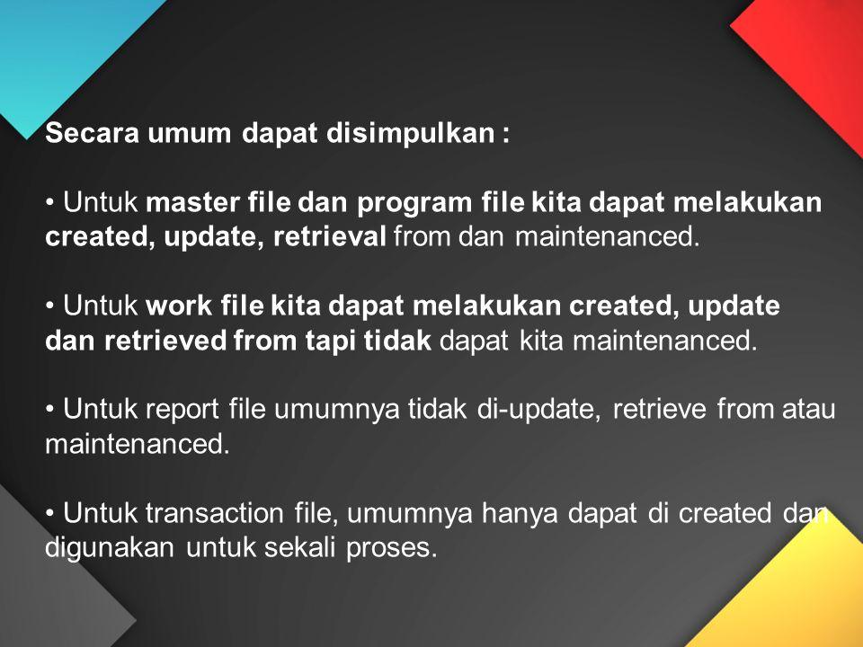 Secara umum dapat disimpulkan : Untuk master file dan program file kita dapat melakukan created, update, retrieval from dan maintenanced. Untuk work f