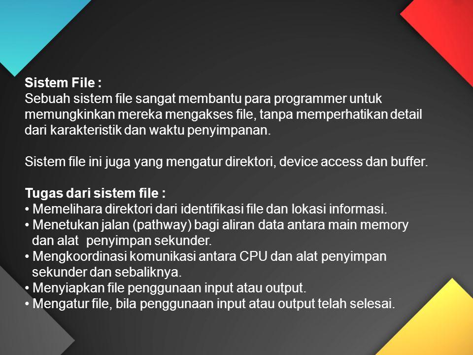 Sistem File : Sebuah sistem file sangat membantu para programmer untuk memungkinkan mereka mengakses file, tanpa memperhatikan detail dari karakterist