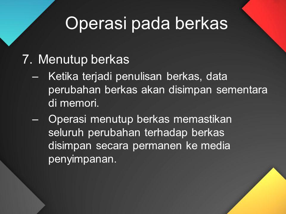 Operasi pada berkas 7.Menutup berkas –Ketika terjadi penulisan berkas, data perubahan berkas akan disimpan sementara di memori. –Operasi menutup berka