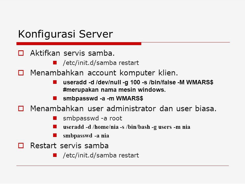 Konfigurasi Server  Aktifkan servis samba. /etc/init.d/samba restart  Menambahkan account komputer klien. useradd -d /dev/null -g 100 -s /bin/false