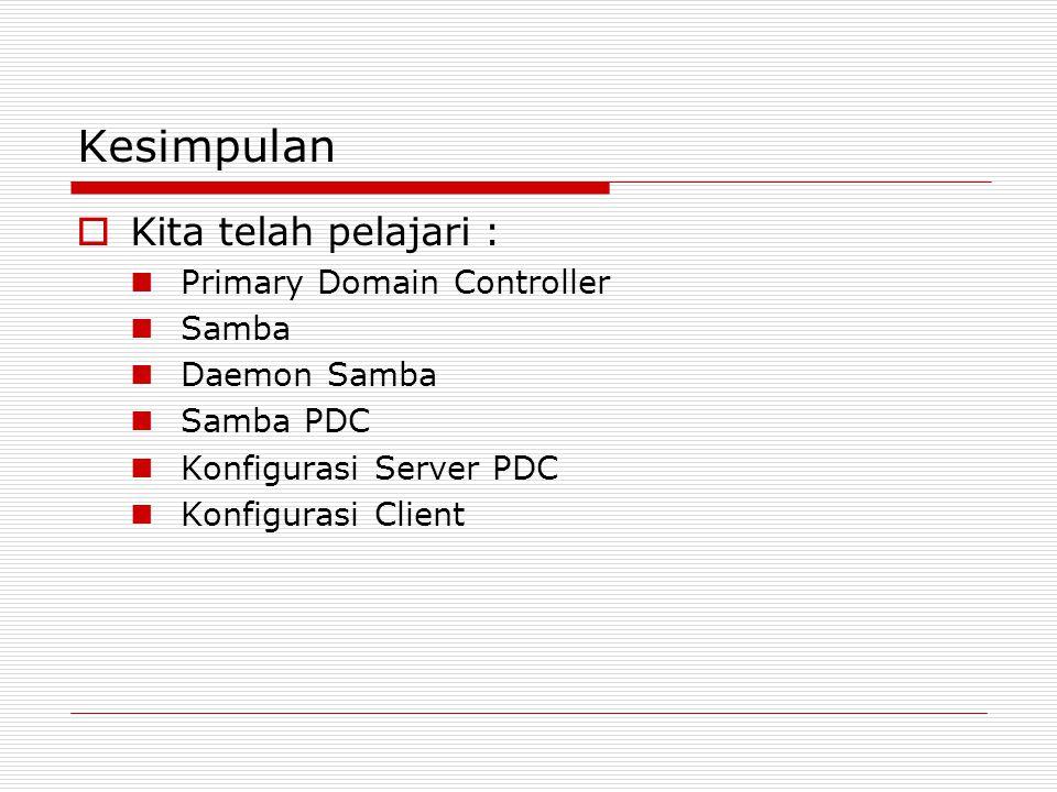Kesimpulan  Kita telah pelajari : Primary Domain Controller Samba Daemon Samba Samba PDC Konfigurasi Server PDC Konfigurasi Client