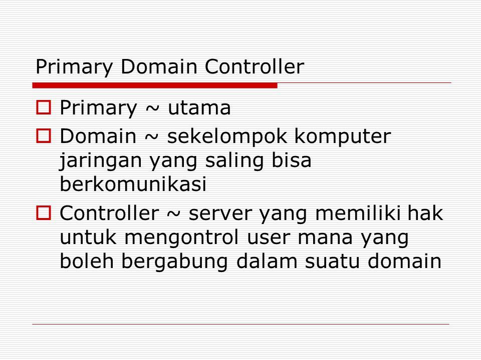 Primary Domain Controller  Primary ~ utama  Domain ~ sekelompok komputer jaringan yang saling bisa berkomunikasi  Controller ~ server yang memiliki