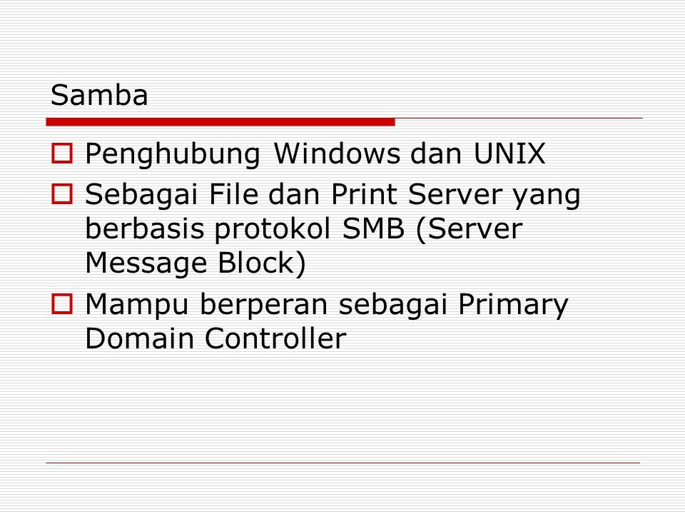 Samba  Penghubung Windows dan UNIX  Sebagai File dan Print Server yang berbasis protokol SMB (Server Message Block)  Mampu berperan sebagai Primary