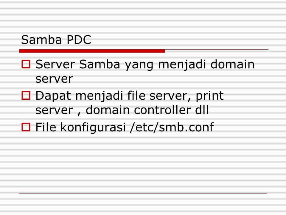 Samba PDC  Server Samba yang menjadi domain server  Dapat menjadi file server, print server, domain controller dll  File konfigurasi /etc/smb.conf
