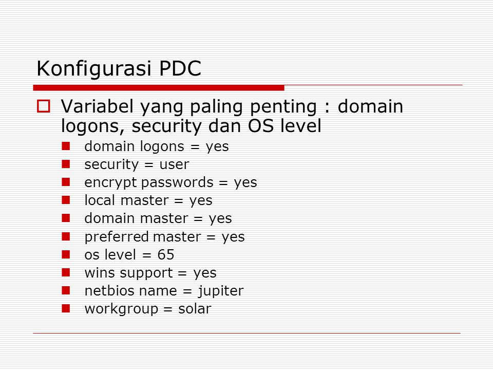 Konfigurasi PDC  Variabel yang paling penting : domain logons, security dan OS level domain logons = yes security = user encrypt passwords = yes loca