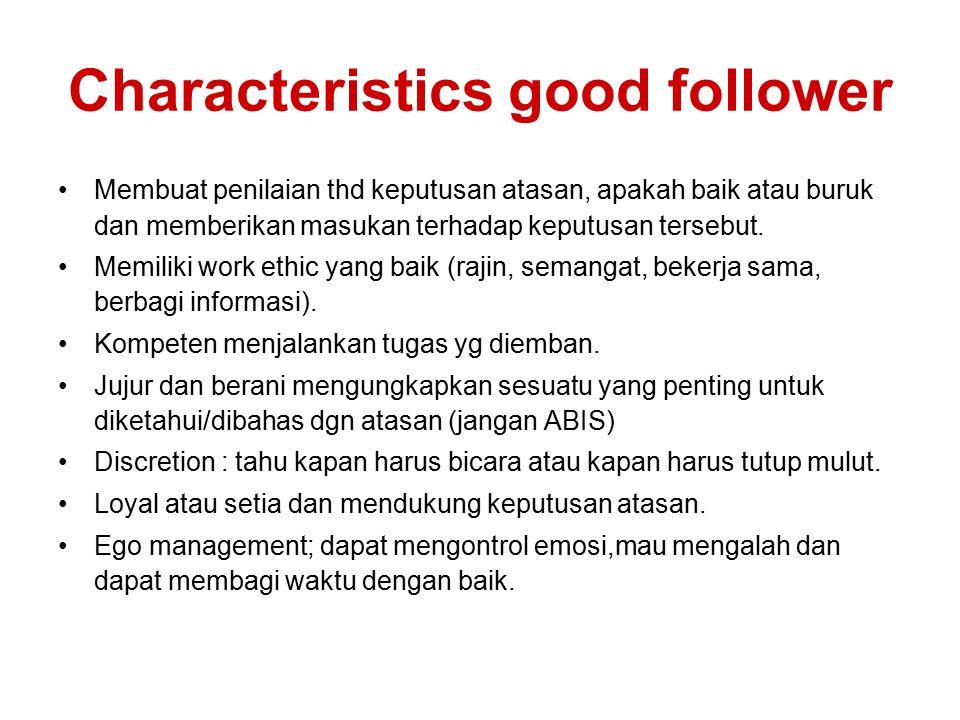 Characteristics good follower Membuat penilaian thd keputusan atasan, apakah baik atau buruk dan memberikan masukan terhadap keputusan tersebut. Memil