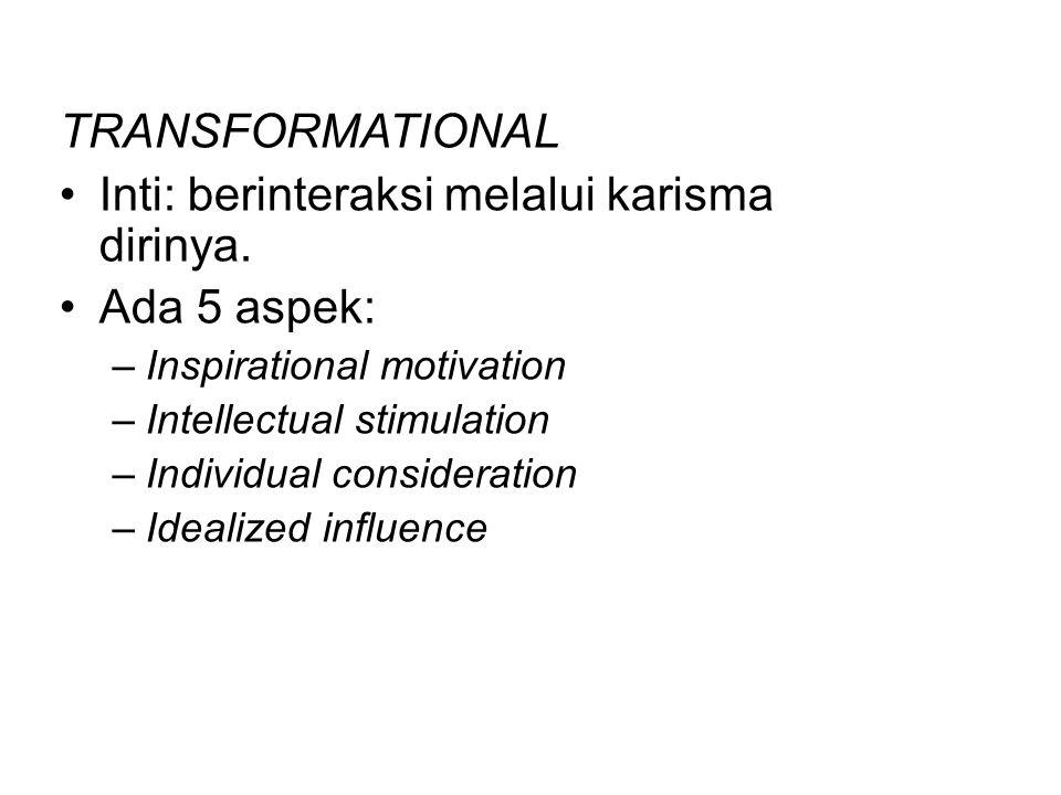 TRANSFORMATIONAL Inti: berinteraksi melalui karisma dirinya. Ada 5 aspek: –Inspirational motivation –Intellectual stimulation –Individual consideratio
