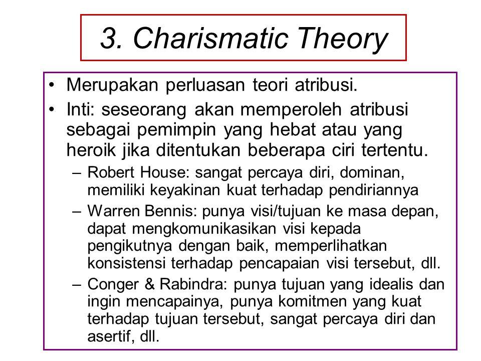 3. Charismatic Theory Merupakan perluasan teori atribusi. Inti: seseorang akan memperoleh atribusi sebagai pemimpin yang hebat atau yang heroik jika d