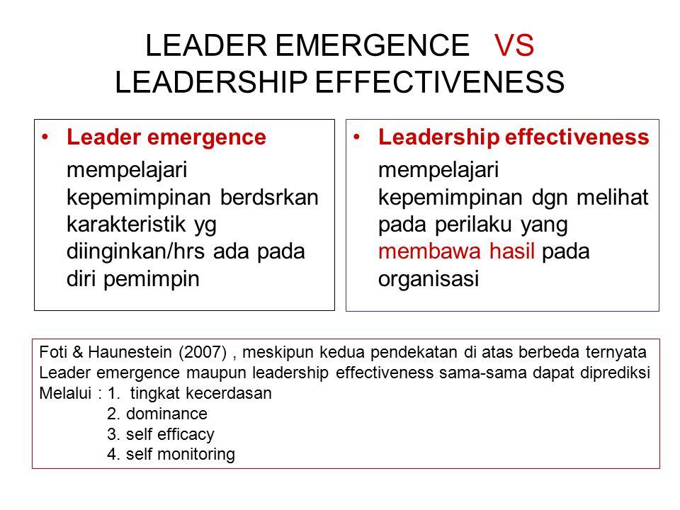 LEADER EMERGENCE VS LEADERSHIP EFFECTIVENESS Leader emergence mempelajari kepemimpinan berdsrkan karakteristik yg diinginkan/hrs ada pada diri pemimpin Leadership effectiveness mempelajari kepemimpinan dgn melihat pada perilaku yang membawa hasil pada organisasi Foti & Haunestein (2007), meskipun kedua pendekatan di atas berbeda ternyata Leader emergence maupun leadership effectiveness sama-sama dapat diprediksi Melalui : 1.