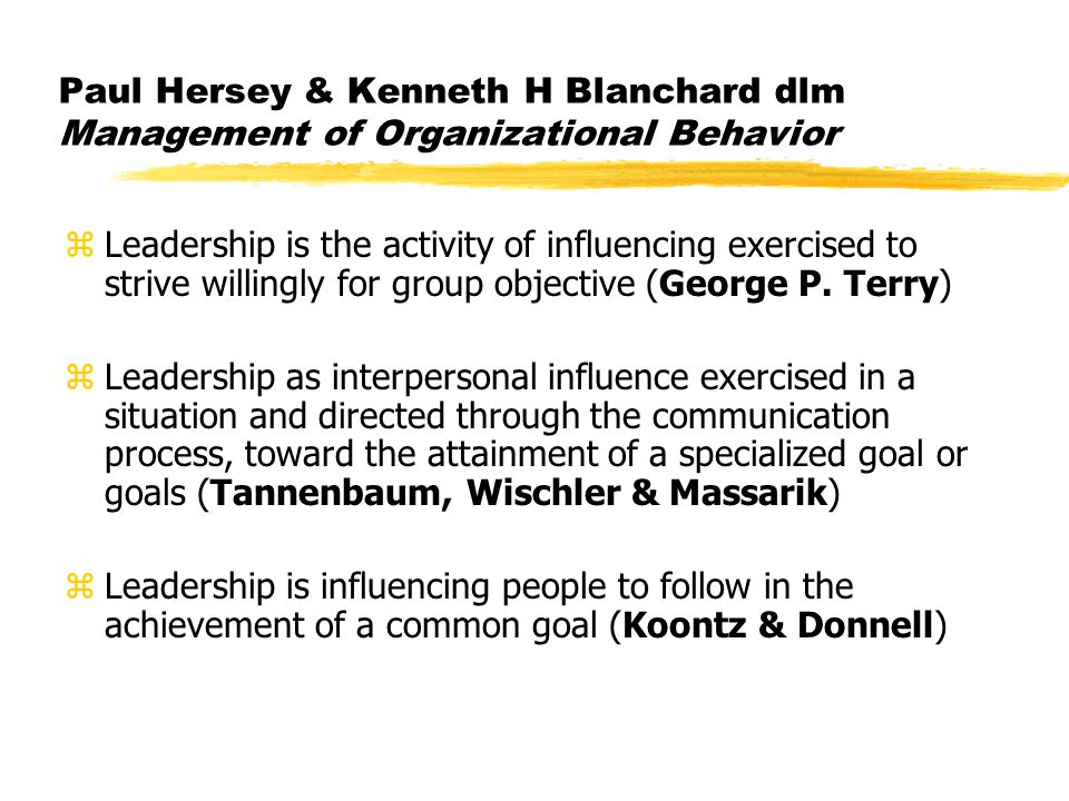 Paul Hersey & Kenneth H Blanchard dlm Management of Organizational Behavior zLeadership is the activity of influencing exercised to strive willingly for group objective (George P.
