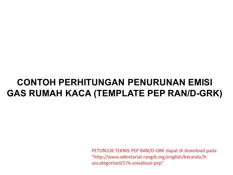 """CONTOH PERHITUNGAN PENURUNAN EMISI GAS RUMAH KACA (TEMPLATE PEP RAN/D-GRK) PETUNJUK TEKNIS PEP RAN/D-GRK dapat di download pada """"http://www.sekretaria"""