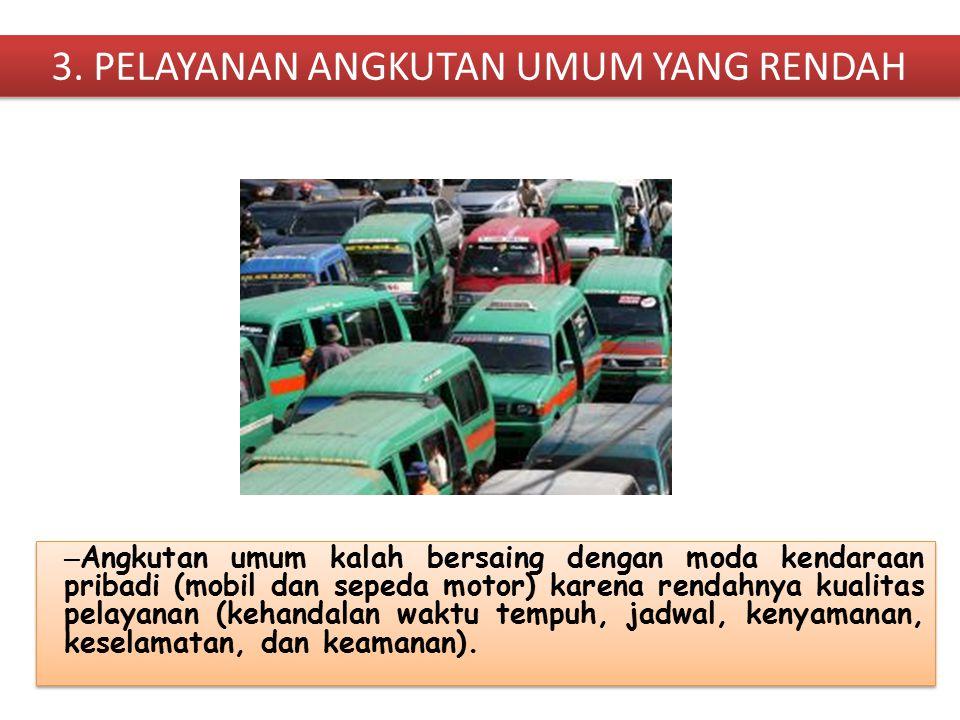 3. PELAYANAN ANGKUTAN UMUM YANG RENDAH – Angkutan umum kalah bersaing dengan moda kendaraan pribadi (mobil dan sepeda motor) karena rendahnya kualitas