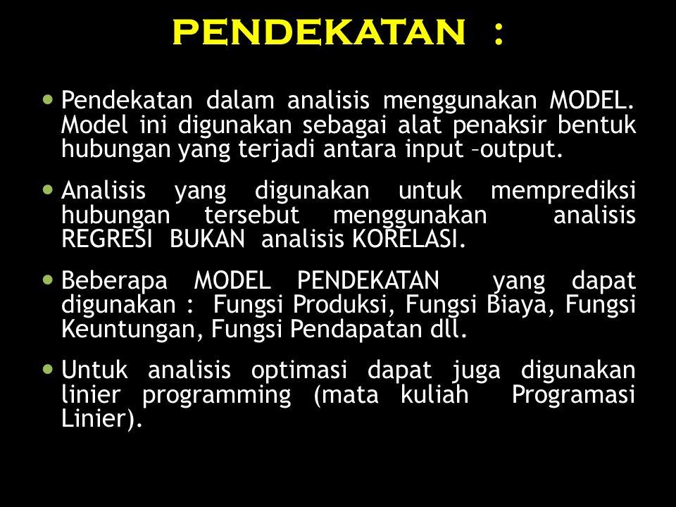 PENDEKATAN : Pendekatan dalam analisis menggunakan MODEL. Model ini digunakan sebagai alat penaksir bentuk hubungan yang terjadi antara input –output.