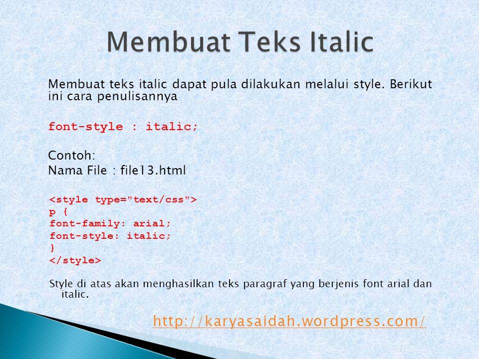 Membuat teks italic dapat pula dilakukan melalui style. Berikut ini cara penulisannya font-style : italic; Contoh: Nama File : file13.html p { font-fa