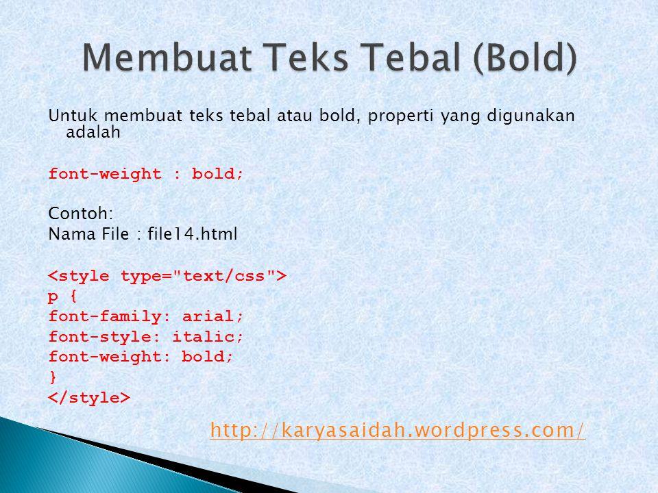 Untuk membuat teks tebal atau bold, properti yang digunakan adalah font-weight : bold; Contoh: Nama File : file14.html p { font-family: arial; font-st