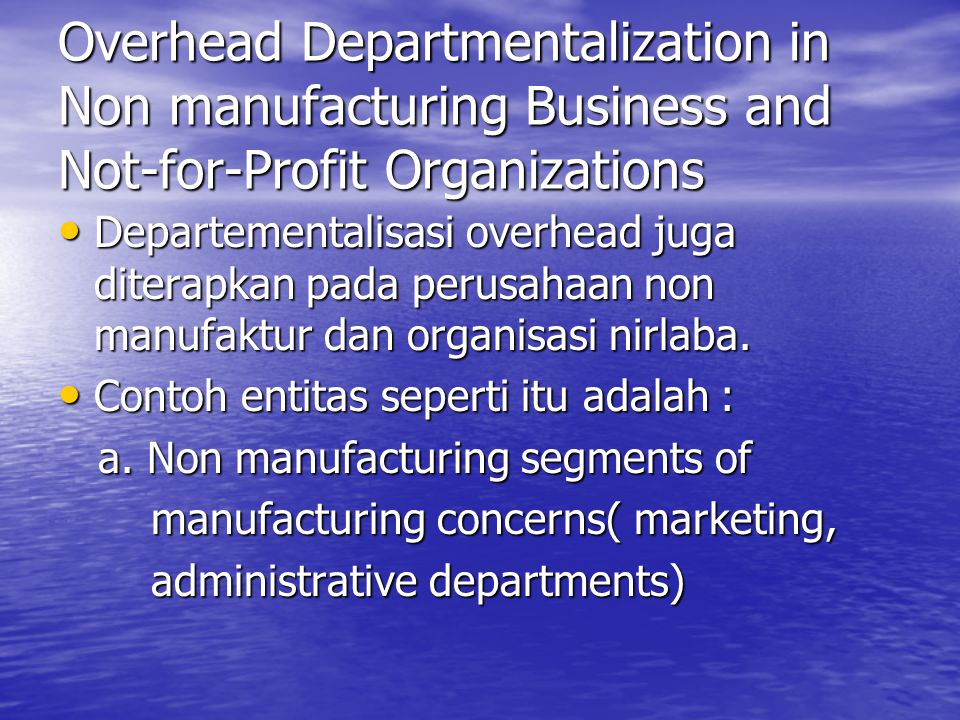 Overhead Departmentalization in Non manufacturing Business and Not-for-Profit Organizations Departementalisasi overhead juga diterapkan pada perusahaan non manufaktur dan organisasi nirlaba.