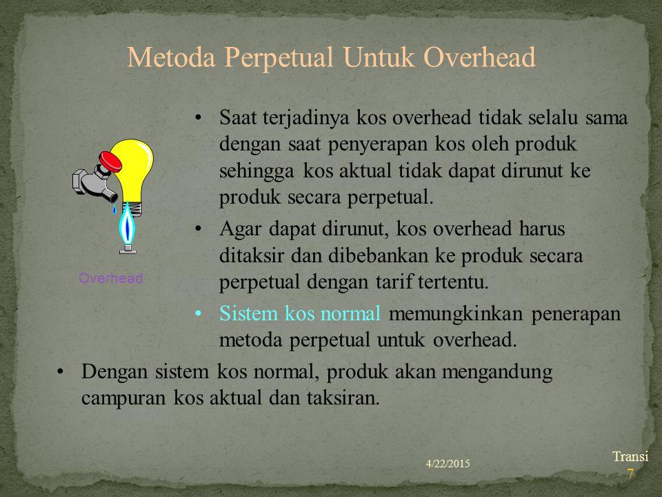 4/22/2015 Transi 7 Metoda Perpetual Untuk Overhead Overhead Saat terjadinya kos overhead tidak selalu sama dengan saat penyerapan kos oleh produk sehi