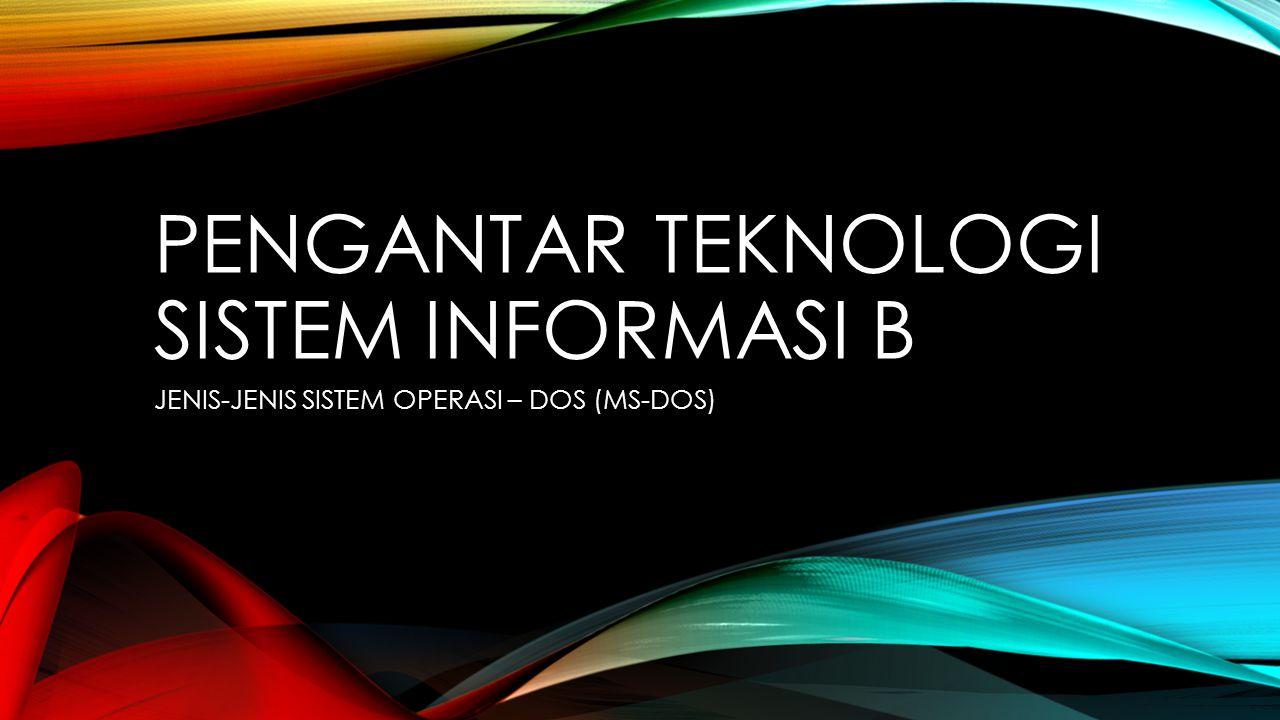 PENGANTAR TEKNOLOGI SISTEM INFORMASI B JENIS-JENIS SISTEM OPERASI – DOS (MS-DOS)
