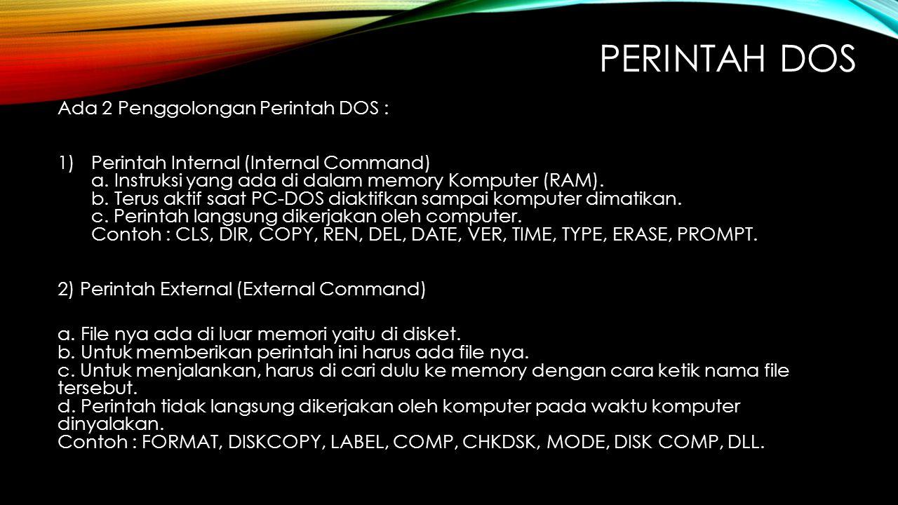 PERINTAH DOS Ada 2 Penggolongan Perintah DOS : 1)Perintah Internal (Internal Command) a. Instruksi yang ada di dalam memory Komputer (RAM). b. Terus a