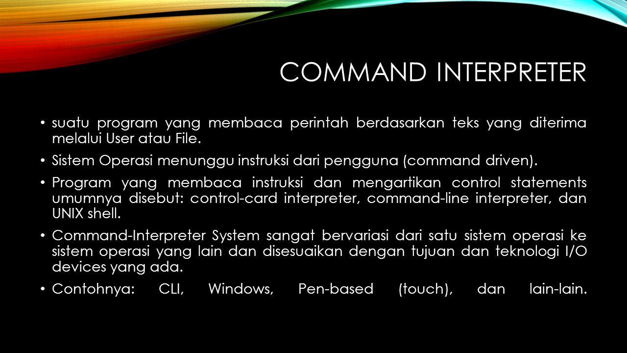COMMAND INTERPRETER suatu program yang membaca perintah berdasarkan teks yang diterima melalui User atau File. Sistem Operasi menunggu instruksi dari
