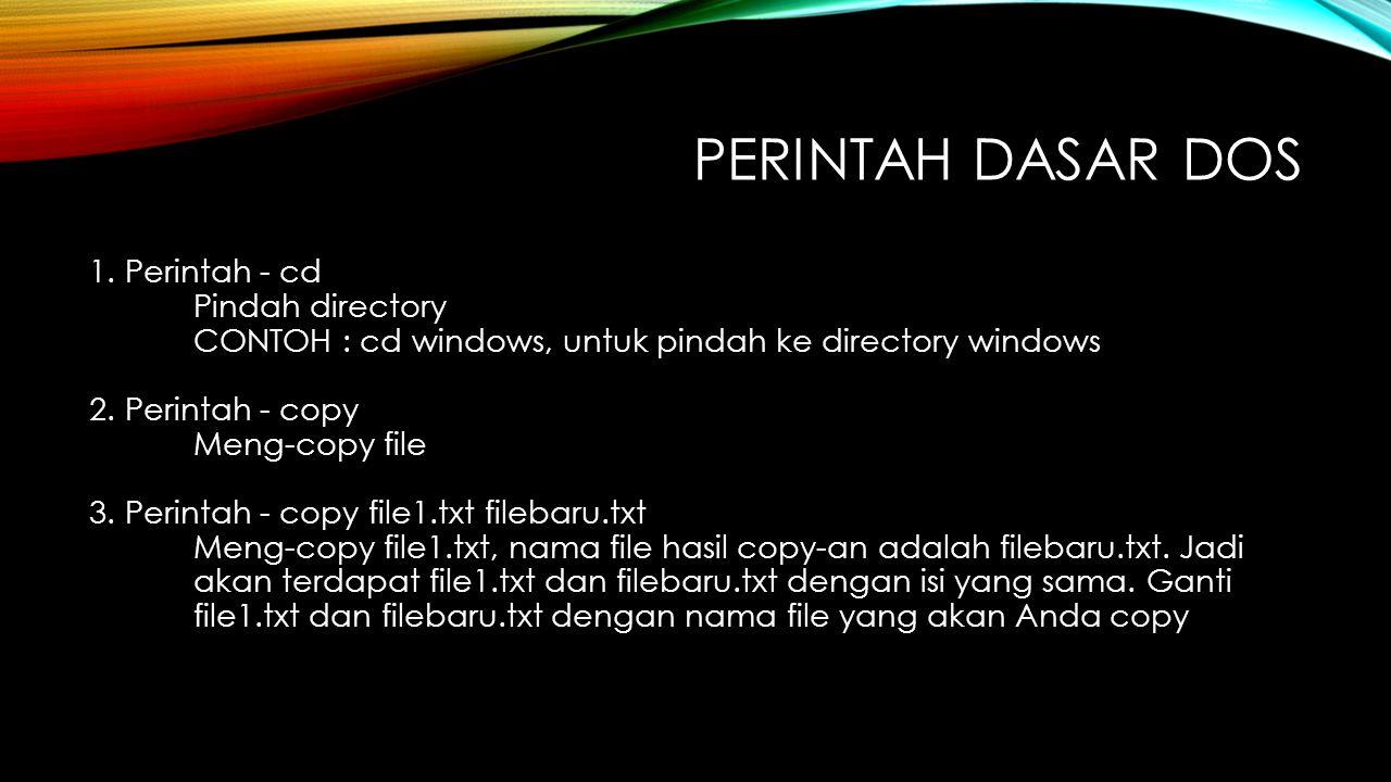 PERINTAH DASAR DOS 1. Perintah - cd Pindah directory CONTOH : cd windows, untuk pindah ke directory windows 2. Perintah - copy Meng-copy file 3. Perin