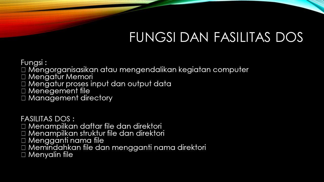 FUNGSI DAN FASILITAS DOS Fungsi :  Mengorganisasikan atau mengendalikan kegiatan computer  Mengatur Memori  Mengatur proses input dan output data 