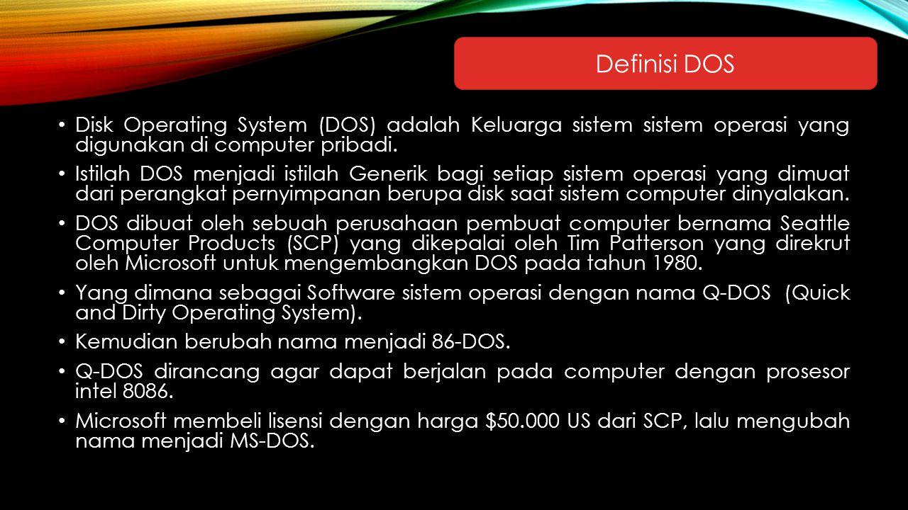 Disk Operating System (DOS) adalah Keluarga sistem sistem operasi yang digunakan di computer pribadi. Istilah DOS menjadi istilah Generik bagi setiap