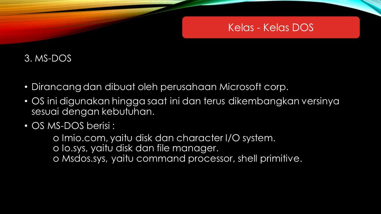 3. MS-DOS Dirancang dan dibuat oleh perusahaan Microsoft corp. OS ini digunakan hingga saat ini dan terus dikembangkan versinya sesuai dengan kebutuha