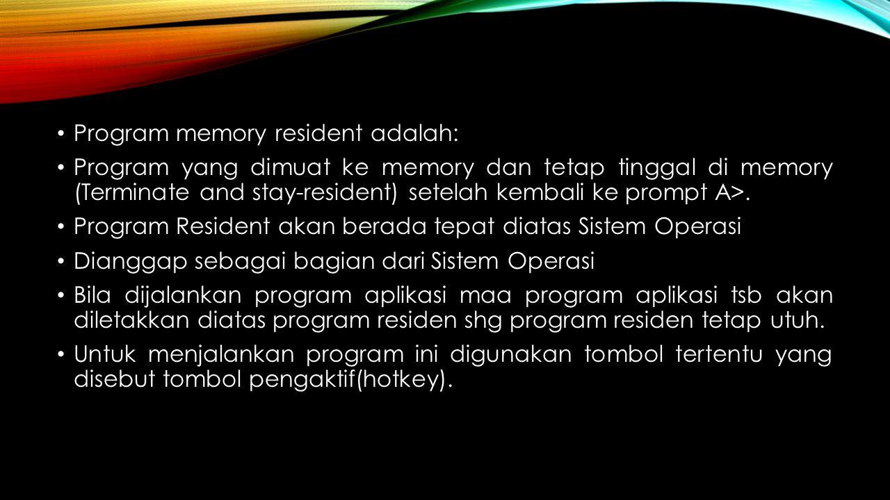 Program memory resident adalah: Program yang dimuat ke memory dan tetap tinggal di memory (Terminate and stay-resident) setelah kembali ke prompt A>.
