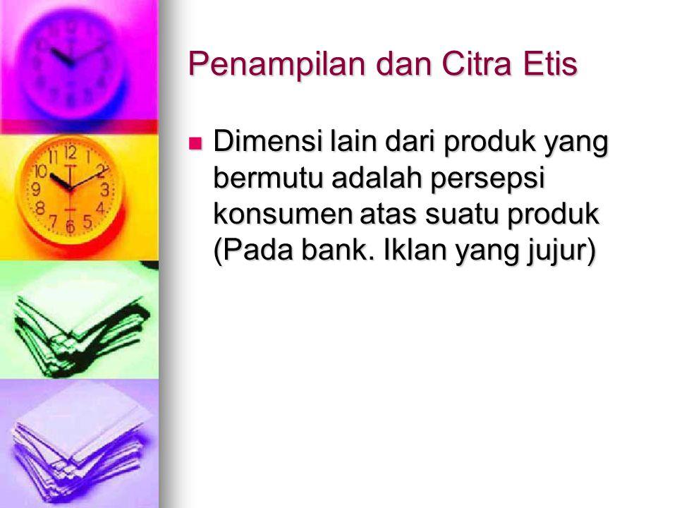 Penampilan dan Citra Etis Dimensi lain dari produk yang bermutu adalah persepsi konsumen atas suatu produk (Pada bank. Iklan yang jujur) Dimensi lain